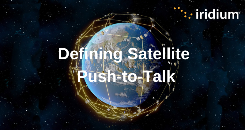 Defining Satellite Push-To-Talk (PTT) Part 1 – Extending Real-Time Group Communication Beyond Traditional Tower-Based Networks